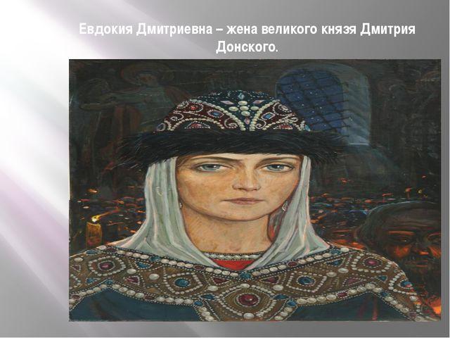 Евдокия Дмитриевна – жена великого князя Дмитрия Донского.