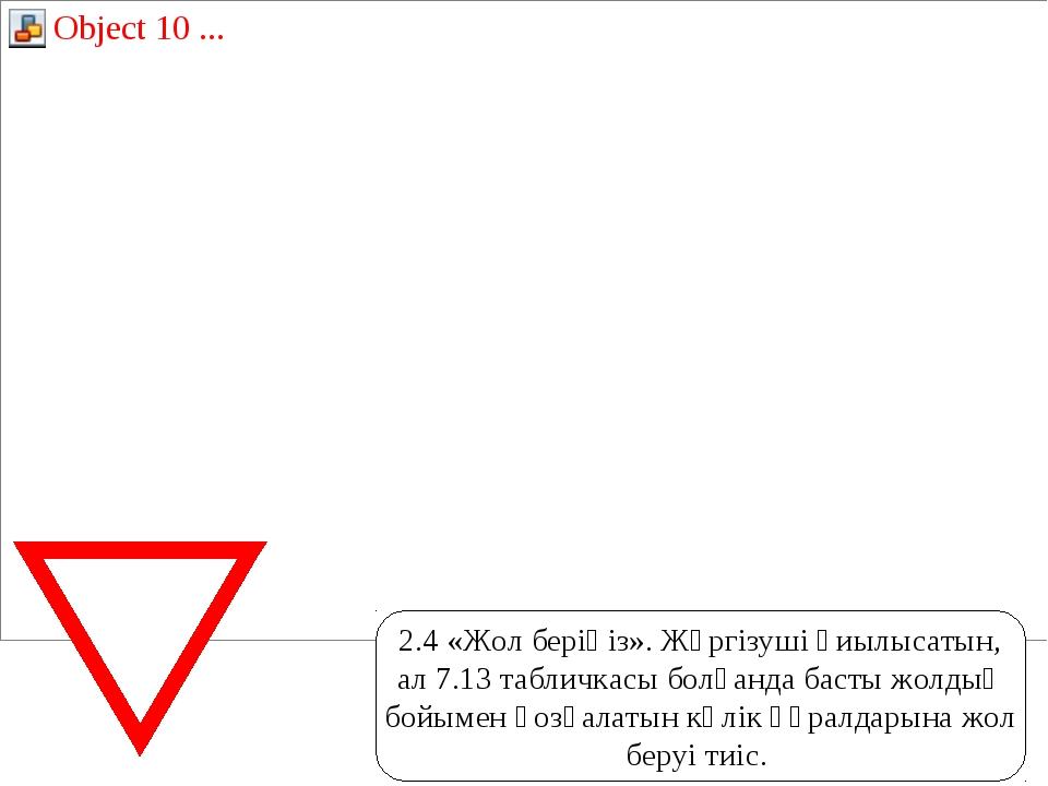 2.4«Жол берiңiз». Жүргiзушi қиылысатын, ал 7.13табличкасы болғанда басты жо...