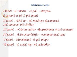 Сайыс кезеңдері: І кезең. «Өткел» - сұрақ – жауап. (әр топқа 10 сұрақтан) ІІ