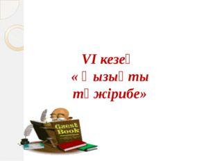 VI кезең « Қызықты тәжірибе»