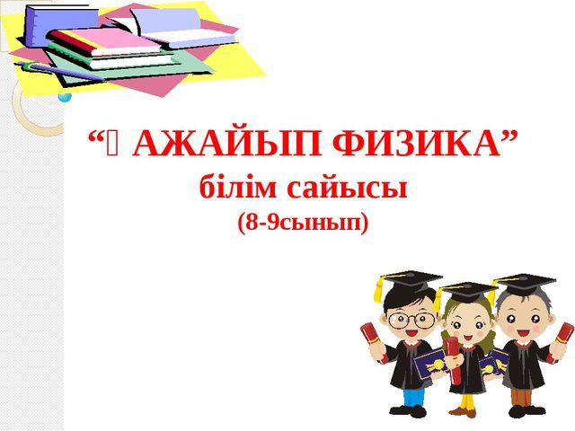 """""""ҒАЖАЙЫП ФИЗИКА"""" білім сайысы (8-9сынып)"""