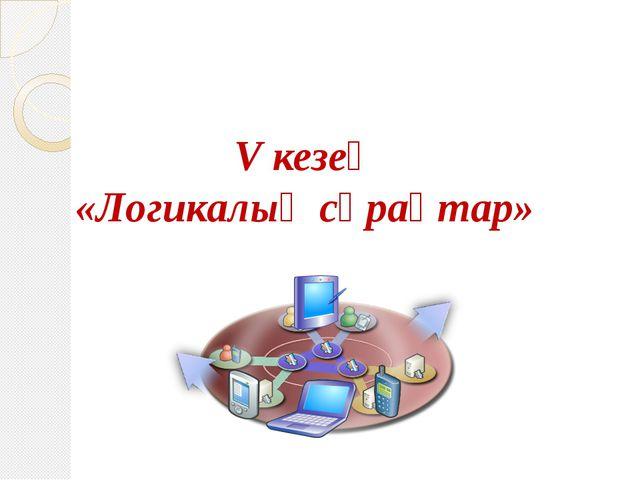 V кезең «Логикалық сұрақтар»