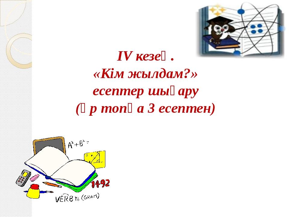 ІV кезең. «Кім жылдам?» есептер шығару (әр топқа 3 есептен)