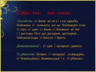 Сабақтың мақсаты: Білімділік: сөйлем және сөз тақырыбы бойынша 1- сыныпта алғ