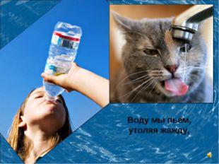 Воду мы пьём, утоляя жажду,
