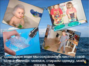 Благодаря воде мы сохраняем в чистоте своё тело и жилище: моемся, стираем оде
