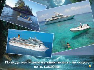 По воде мы можем путешествовать на лодке, яхте, корабле. 8