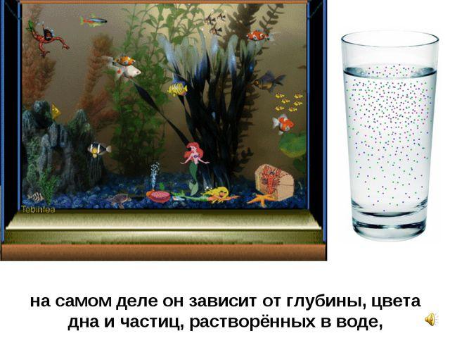 на самом деле он зависит от глубины, цвета дна и частиц, растворённых в воде,
