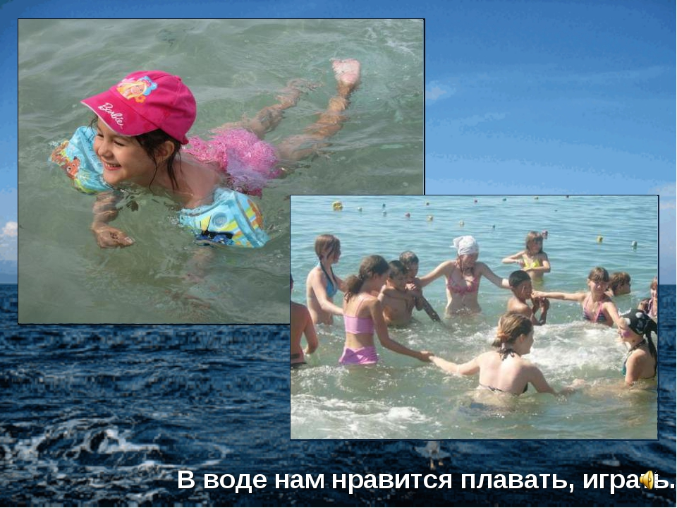 В воде нам нравится плавать, играть.