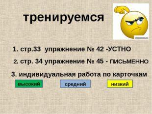 тренируемся 1. стр.33 упражнение № 42 -УСТНО 2. стр. 34 упражнение № 45 - ПИ