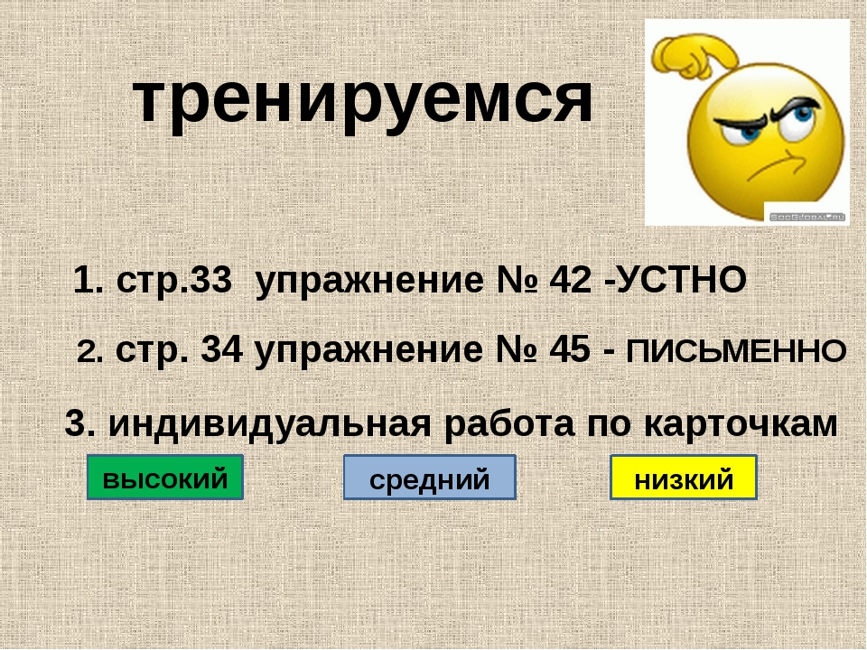 тренируемся 1. стр.33 упражнение № 42 -УСТНО 2. стр. 34 упражнение № 45 - ПИ...