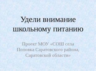 Удели внимание школьному питанию Проект МОУ «СОШ села Поповка Саратовского ра