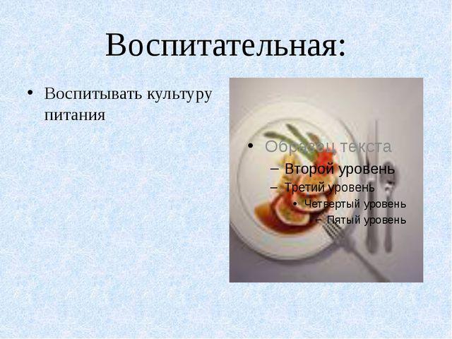 Воспитательная: Воспитывать культуру питания