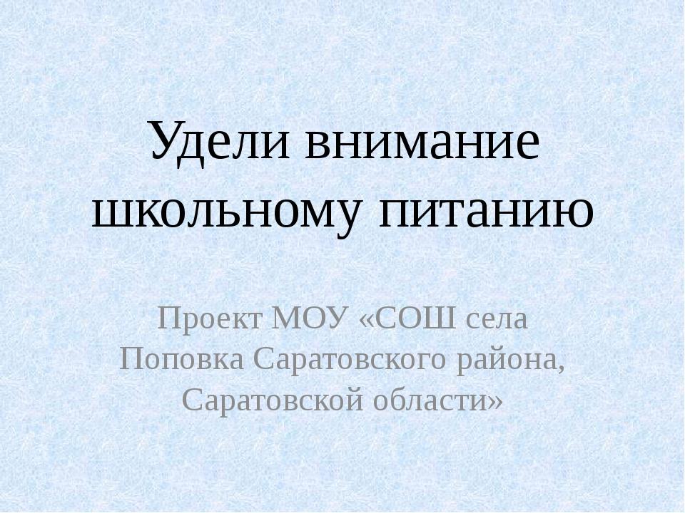 Удели внимание школьному питанию Проект МОУ «СОШ села Поповка Саратовского ра...