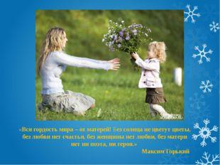 «Вся гордость мира – от матерей! Без солнца не цветут цветы, без любви нет сч