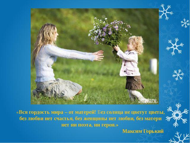 «Вся гордость мира – от матерей! Без солнца не цветут цветы, без любви нет сч...