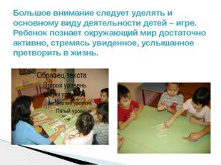 Большое внимание следует уделять и основному виду деятельности детей – игре.