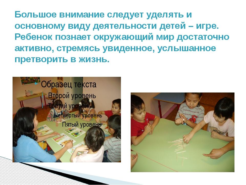 Большое внимание следует уделять и основному виду деятельности детей – игре....