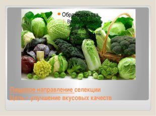 Пищевое направление селекции Цель – улучшение вкусовых качеств