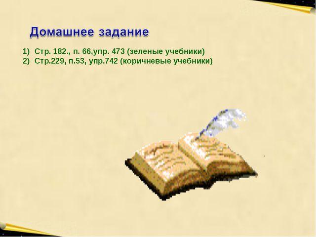Стр. 182., п. 66,упр. 473 (зеленые учебники) Стр.229, п.53, упр.742 (коричне...