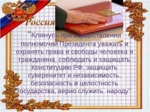 """""""Клянусь при осуществлении полномочий Президента уважать и охранять права и с"""