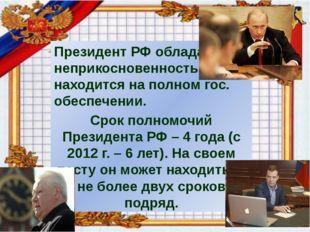Президент РФ обладает неприкосновенностью, находится на полном гос. обеспече