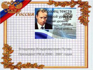Владимир Владимирович Путин. Президент РФ в 2000 - 2007 годах