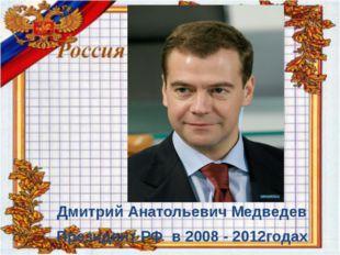 : Дмитрий Анатольевич Медведев Президент РФ в 2008 - 2012годах