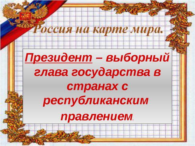 Президент – выборный глава государства в странах с республиканским правлением.