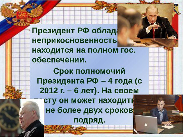 Президент РФ обладает неприкосновенностью, находится на полном гос. обеспече...
