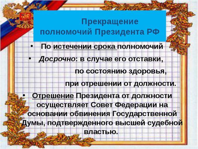 Прекращение полномочий Президента РФ По истечении срока полномочий Досрочно:...