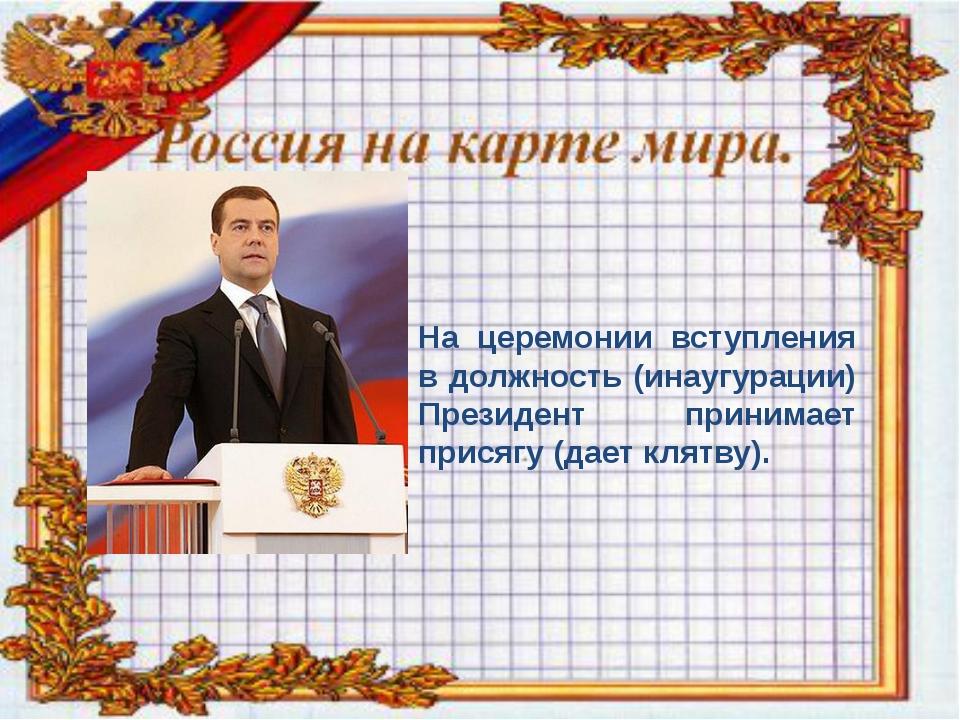 На церемонии вступления в должность (инаугурации) Президент принимает присяг...