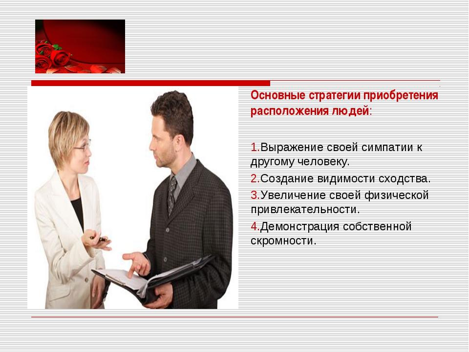 Основные стратегии приобретения расположения людей: 1.Выражение своей сим...