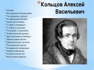 Кольцов Алексей Васильевич Человек Все творенья в божьем мире Так прекрасны,