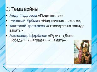 3. Тема войны Аида Федорова «Подснежник», Николай Ерёмин «Над вечным покоем»,