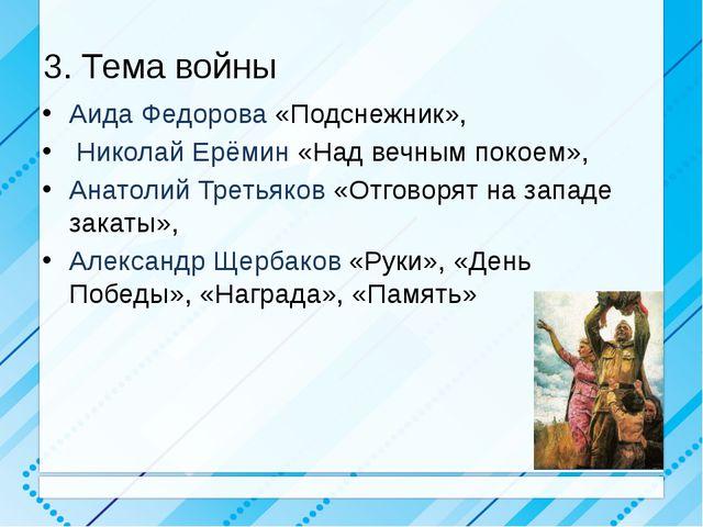 3. Тема войны Аида Федорова «Подснежник», Николай Ерёмин «Над вечным покоем»,...