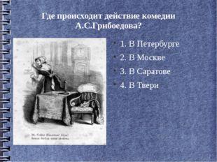 Где происходит действие комедии А.С.Грибоедова? 1. В Петербурге 2. В Москве 3