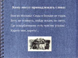 Кому могут принадлежать слова: Вон из Москвы! Сюда я больше не ездок. Бегу, н