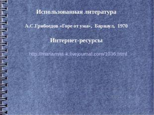 Использованная литература А.С.Грибоедов «Горе от ума», Барнаул, 1970 Интернет