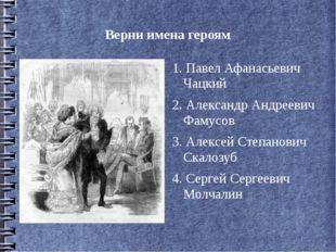 Верни имена героям 1. Павел Афанасьевич Чацкий 2. Александр Андреевич Фамусов