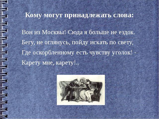 Кому могут принадлежать слова: Вон из Москвы! Сюда я больше не ездок. Бегу, н...