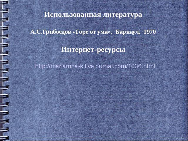 Использованная литература А.С.Грибоедов «Горе от ума», Барнаул, 1970 Интернет...