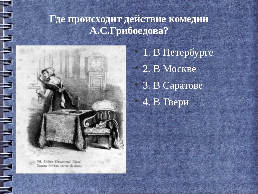 Где происходит действие комедии А.С.Грибоедова? 1. В Петербурге 2. В Москве 3...