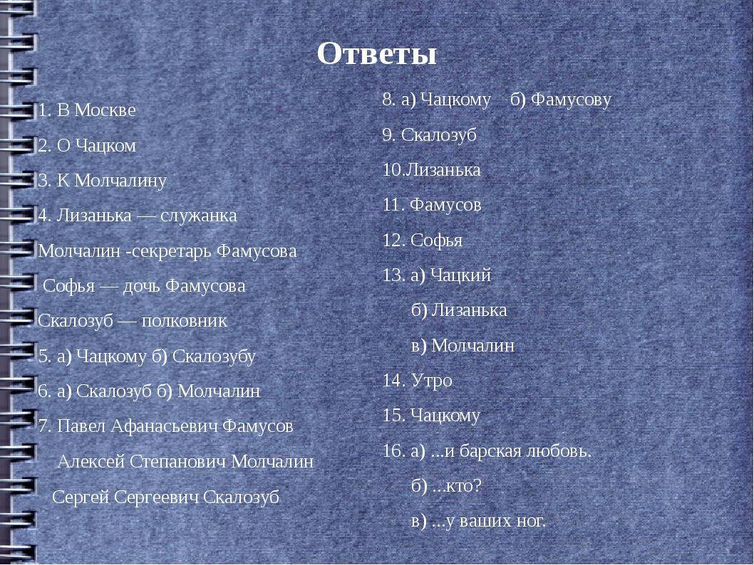 Ответы 1. В Москве 2. О Чацком 3. К Молчалину 4. Лизанька — служанка Молчалин...