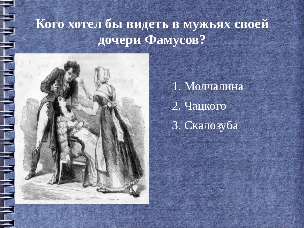 Кого хотел бы видеть в мужьях своей дочери Фамусов? 1. Молчалина 2. Чацкого 3...