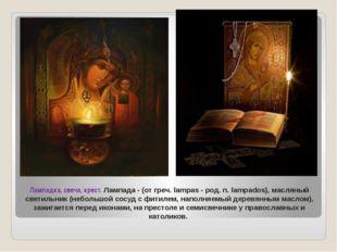 Лампадка, свеча, крест. Лампада - (от греч. lampas - род. п. lampados), масля