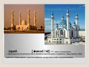 Мече́ть- (араб. مسجد [ˈmæsdʒɪd] — «место поклонения») —мусульманское моли