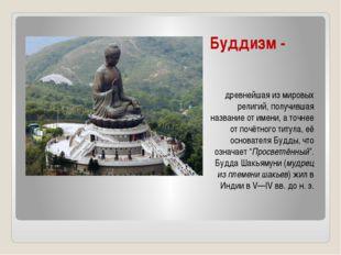 Буддизм - древнейшая из мировых религий, получившая название от имени, а точн