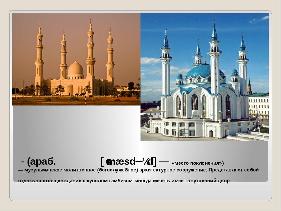 Мече́ть- (араб. مسجد [ˈmæsdʒɪd] — «место поклонения») —мусульманское моли...