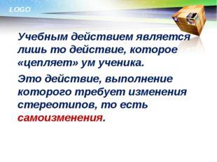 Учебным действием является лишь то действие, которое «цепляет» ум ученика.